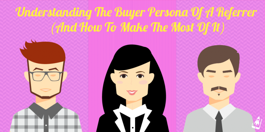 Understanding The Buyer Persona Of A Referrer (And How To Make The Most Of It)