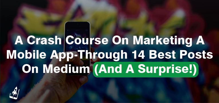 A Crash Course On Marketing A Mobile App-Through 14 Best Posts On Medium (And A Surprise!)