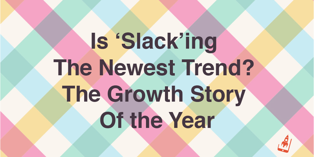 Is 'Slack'ing The Newest Trend? The Growth Story Of the Year