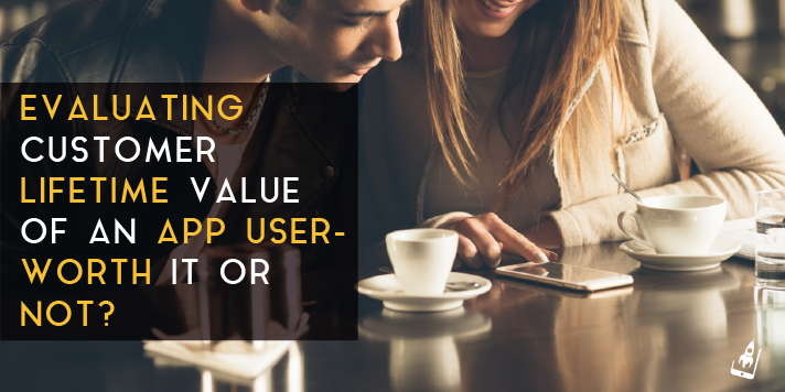 Evaluating Customer Lifetime Value Of An App User- Worth It Or Not?