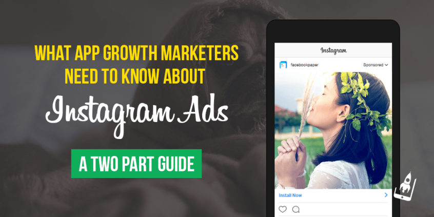 What App Growth Marketers Need To Know About Instagram Ads - A Two Part Guide