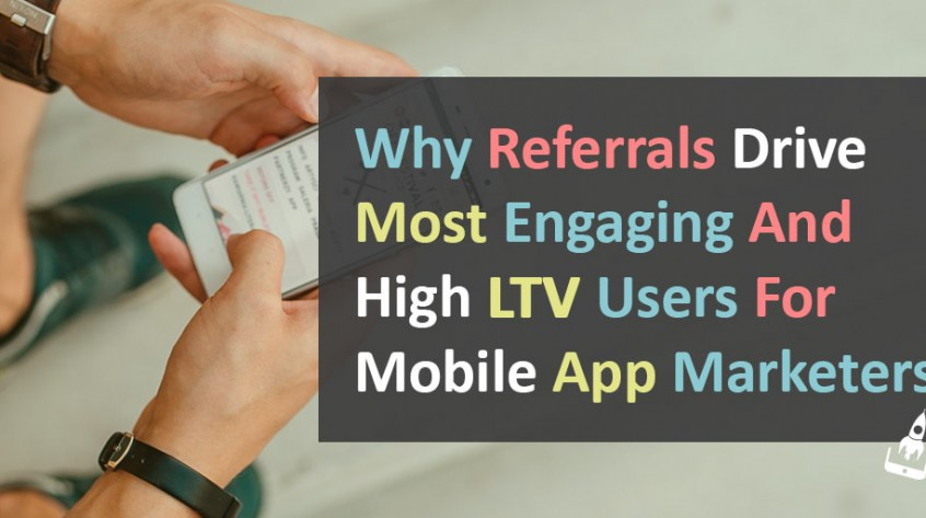 Why Referrals Drive Most Engaging And High LTV Users For Mobile App Marketers