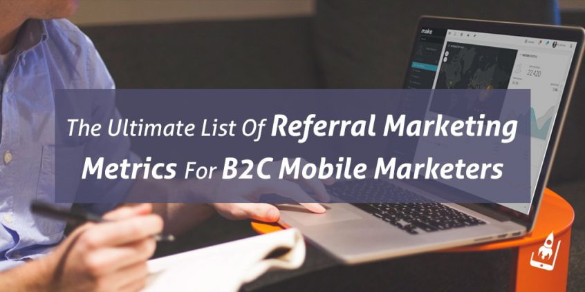 The Ultimate List Of Referral Marketing Metrics For B2C Mobile Marketers