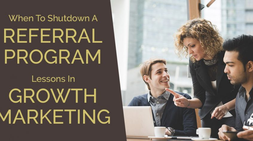 When To Shutdown A Referral Program- Lessons In Growth Marketing
