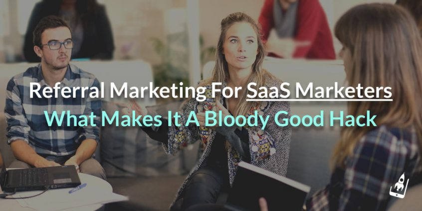 Referral Marketing For SaaS Marketers- What Makes It A Bloody Good Hack